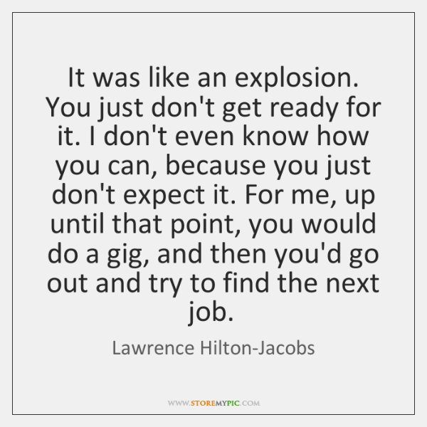 It was like an explosion. You just don't get ready for it. ...