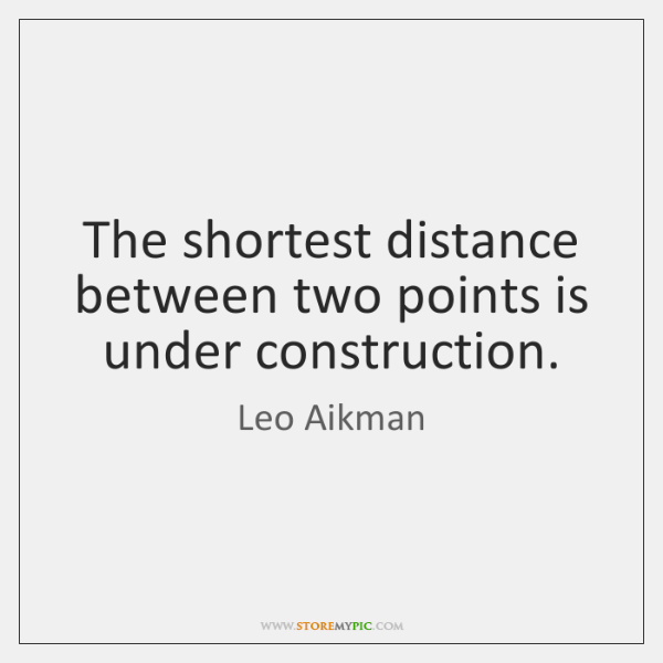 The shortest distance between two points is under construction.
