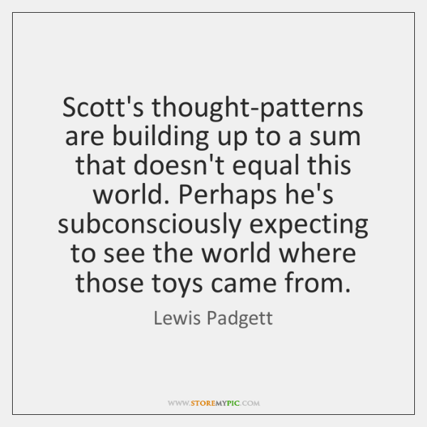 Scott's thought-patterns are building up to a sum that doesn't equal this ...