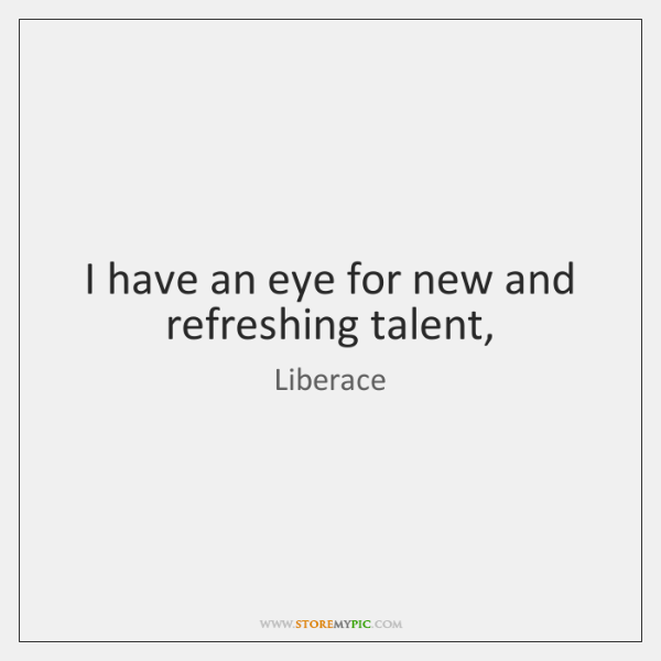 I have an eye for new and refreshing talent,