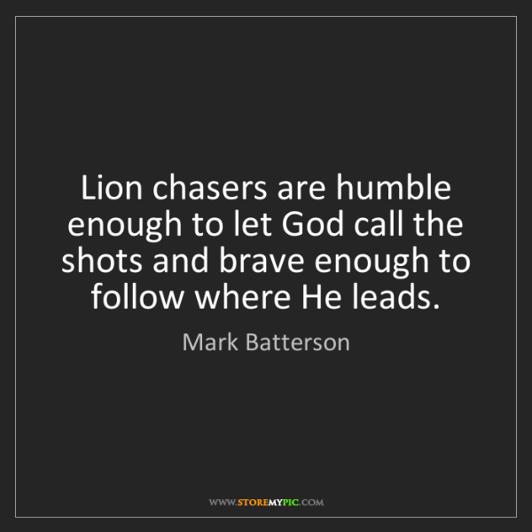 Mark Batterson: Lion chasers are humble enough to let God call the shots...