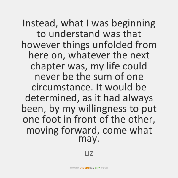 Instead, what I was beginning to understand was that however things unfolded ...
