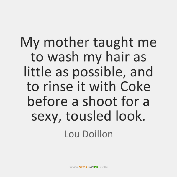 My mother taught me to wash my hair as little as possible, ...
