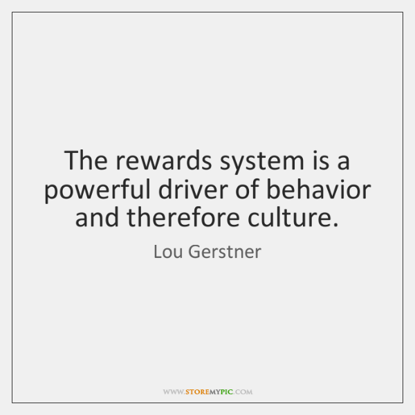 The rewards system is a powerful driver of behavior and therefore culture.