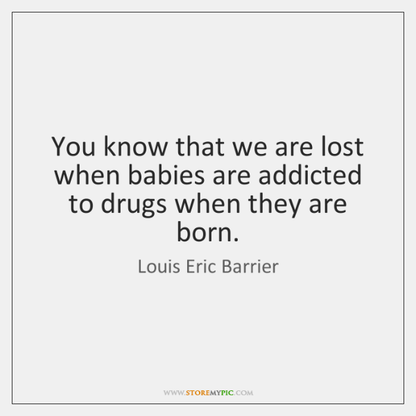 You know that we are lost when babies are addicted to drugs ...