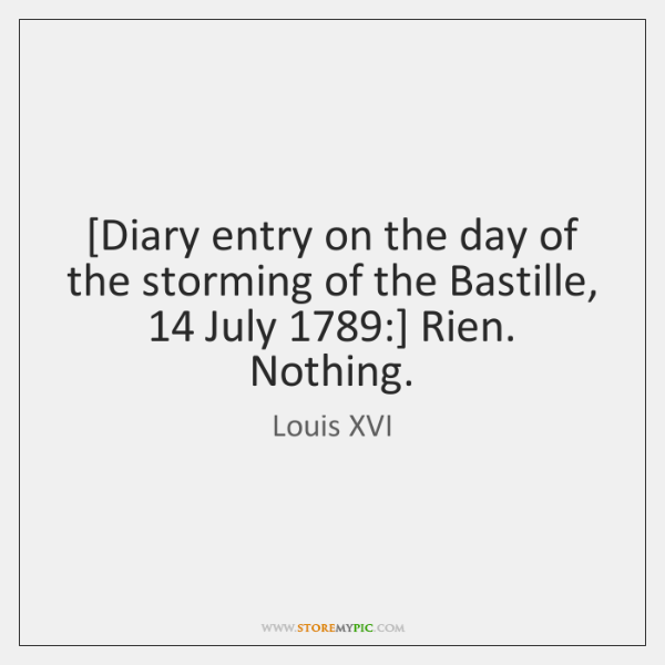 [Diary entry on the day of the storming of the Bastille, 14 July 1789:] ...