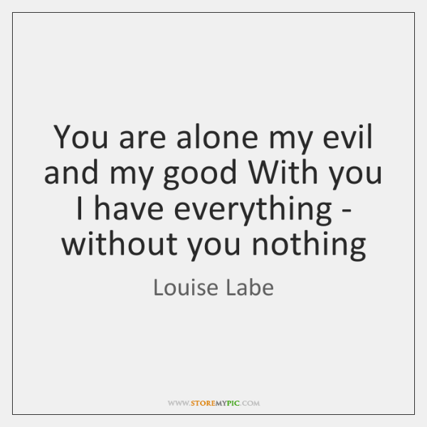 You are alone my evil and my good With you I have ...