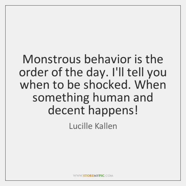 Monstrous behavior is the order of the day. I'll tell you when ...