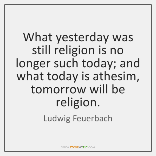 What yesterday was still religion is no longer such today; and what ...