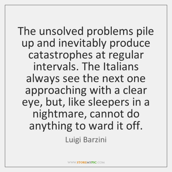 The unsolved problems pile up and inevitably produce catastrophes at regular intervals. ...
