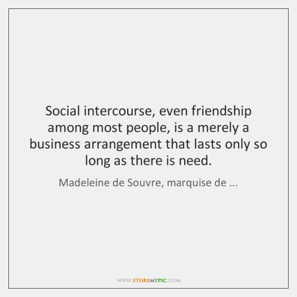 Social intercourse, even friendship among most people, is a merely a business ...
