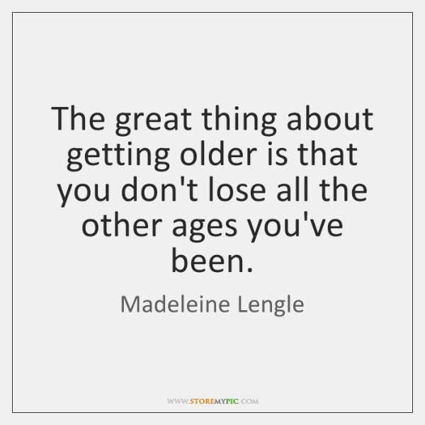 The great thing about getting older is that you don't lose all ...