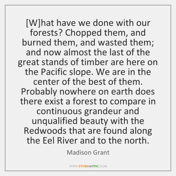 [W]hat have we done with our forests? Chopped them, and burned ...
