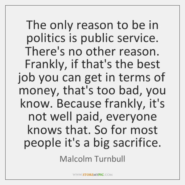 The only reason to be in politics is public service. There's no ...