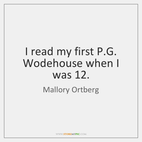 I read my first P.G. Wodehouse when I was 12.