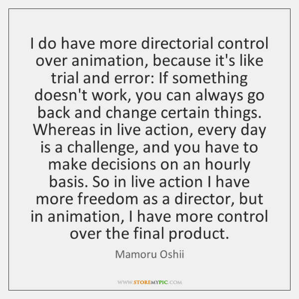 I do have more directorial control over animation, because it's like trial ...