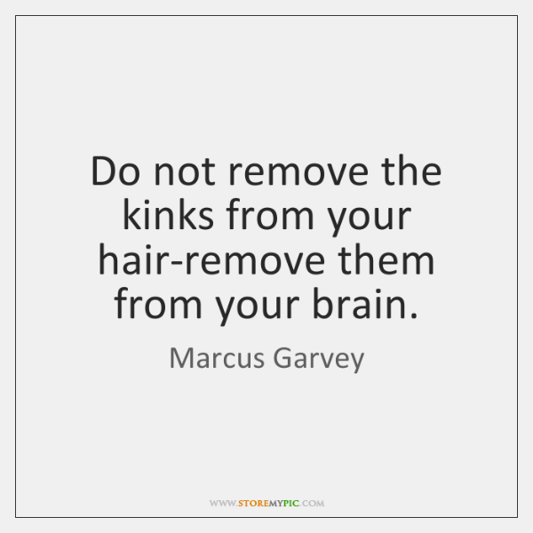 Do not remove the kinks from your hair-remove them from your brain.