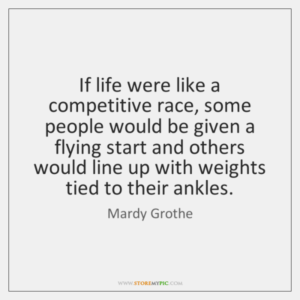 If life were like a competitive race, some people would be given ...