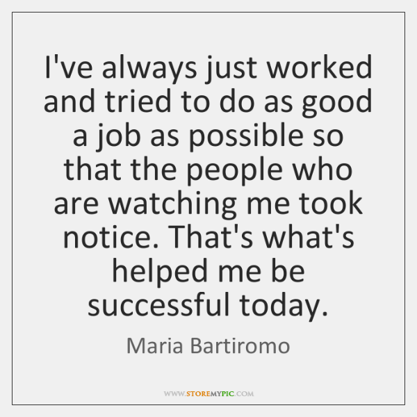 I've always just worked and tried to do as good a job ...
