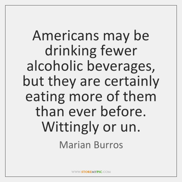 Americans may be drinking fewer alcoholic beverages, but they are certainly eating ...
