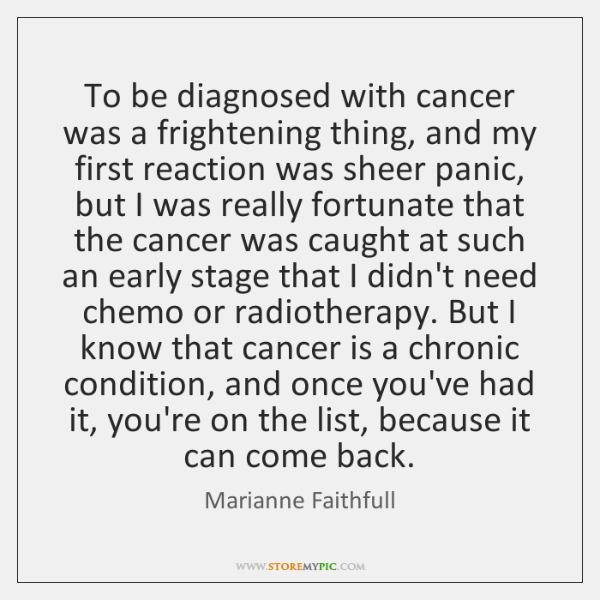 To be diagnosed with cancer was a frightening thing, and my first ...