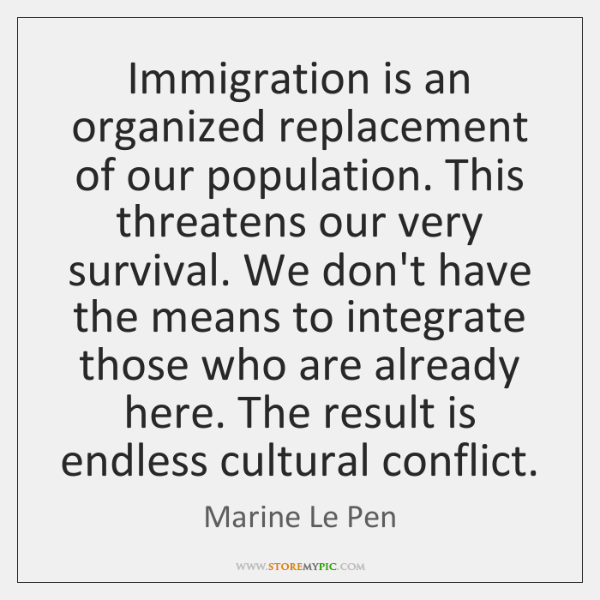 Immigration is an organized replacement of our population. This threatens our very ...