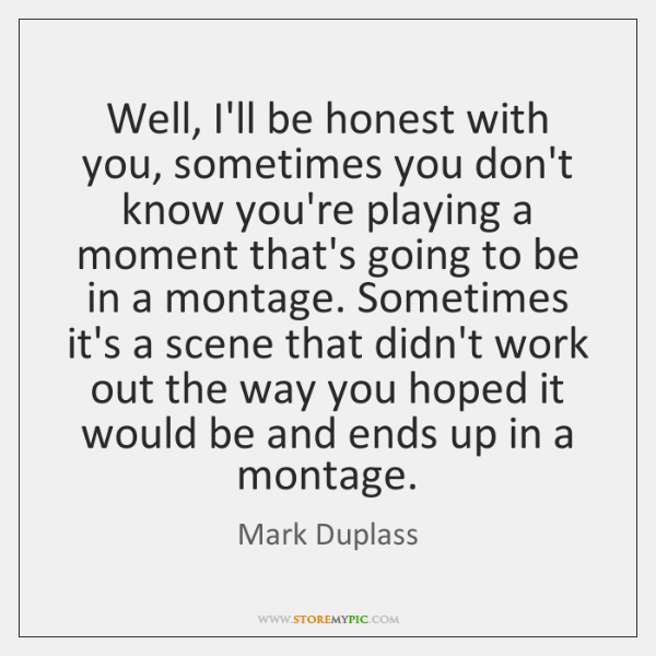 Well, I'll be honest with you, sometimes you don't know you're playing ...