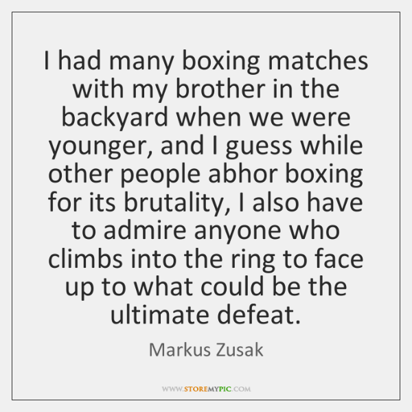 I had many boxing matches with my brother in the backyard when ...