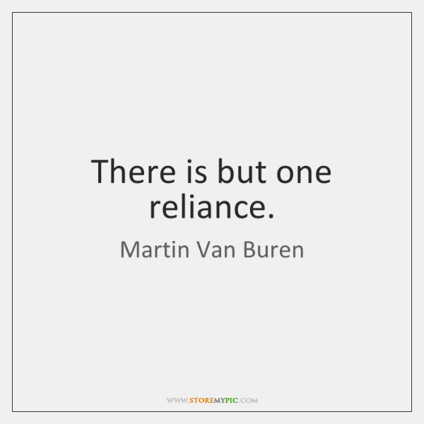 There is but one reliance.