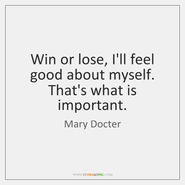 Win or lose, I'll feel good about myself. That's what is important.