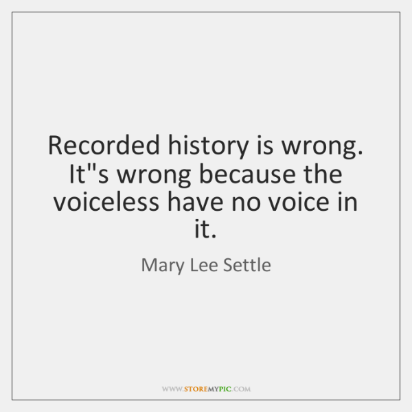 Recorded history is wrong. It's wrong because the voiceless have no voice ...