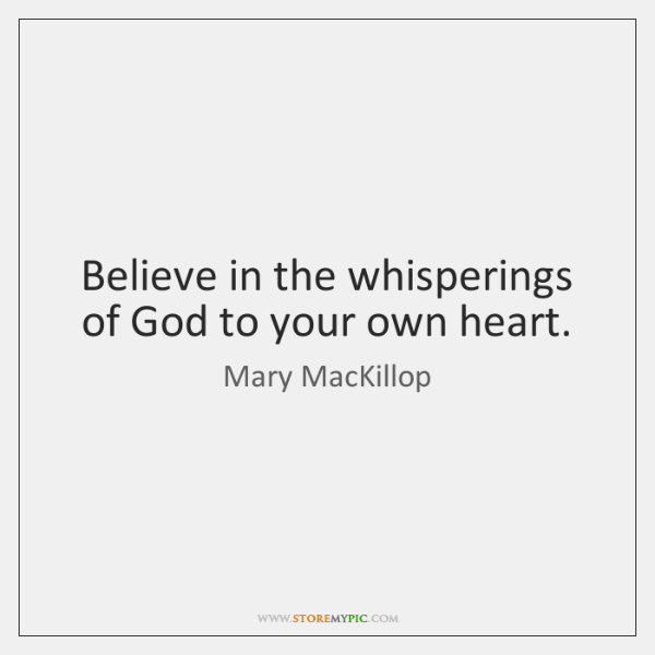 Believe in the whisperings of God to your own heart.