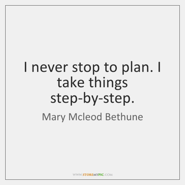 I never stop to plan. I take things step-by-step.