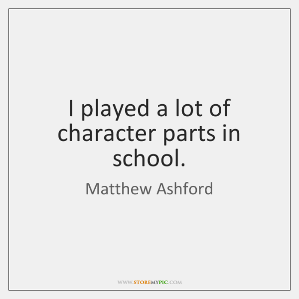 I played a lot of character parts in school.