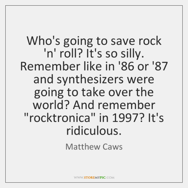 Who's going to save rock 'n' roll? It's so silly. Remember like ...