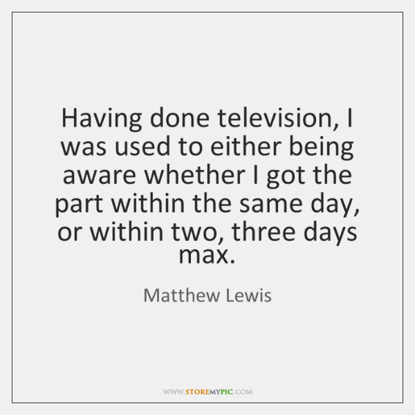 Having done television, I was used to either being aware whether I ...