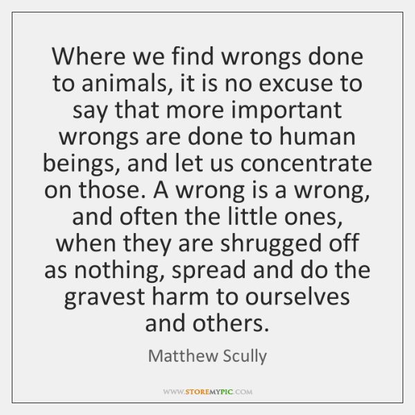 Where we find wrongs done to animals, it is no excuse to ...