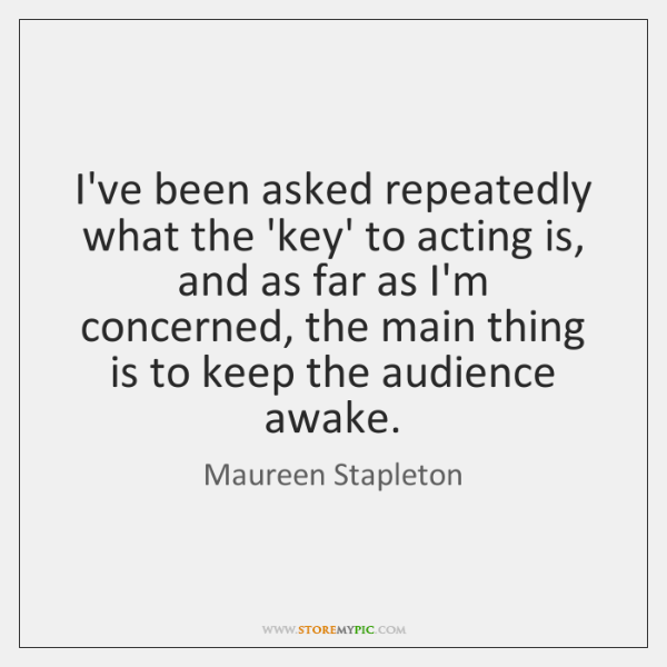 I've been asked repeatedly what the 'key' to acting is, and as ...