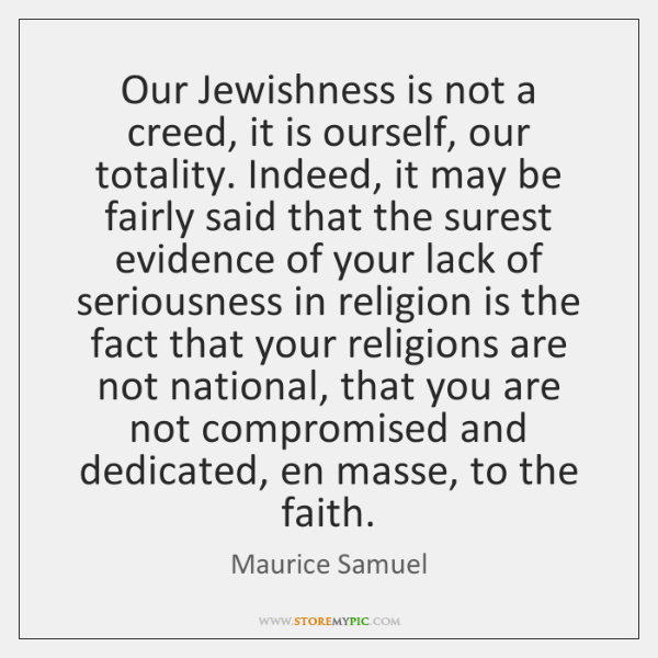 Our Jewishness is not a creed, it is ourself, our totality. Indeed, ...