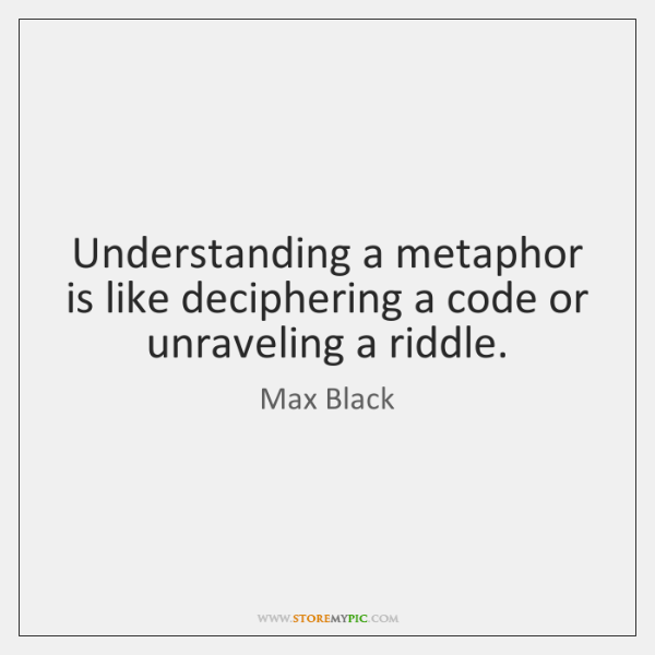 Understanding a metaphor is like deciphering a code or unraveling a riddle.