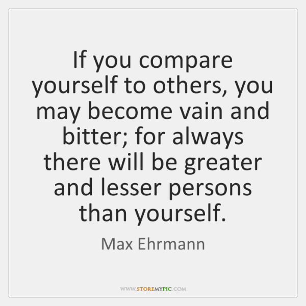 If you compare yourself to others, you may become vain and bitter; ...