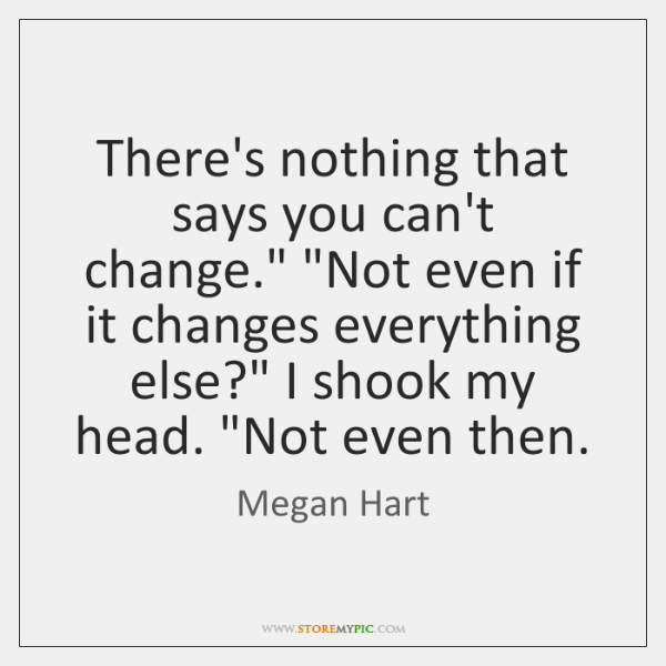 There's nothing that says you can't change.