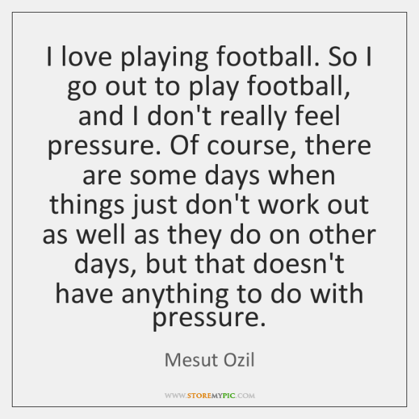 I love playing football. So I go out to play football, and ...