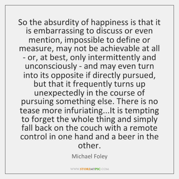 So the absurdity of happiness is that it is embarrassing to discuss ...