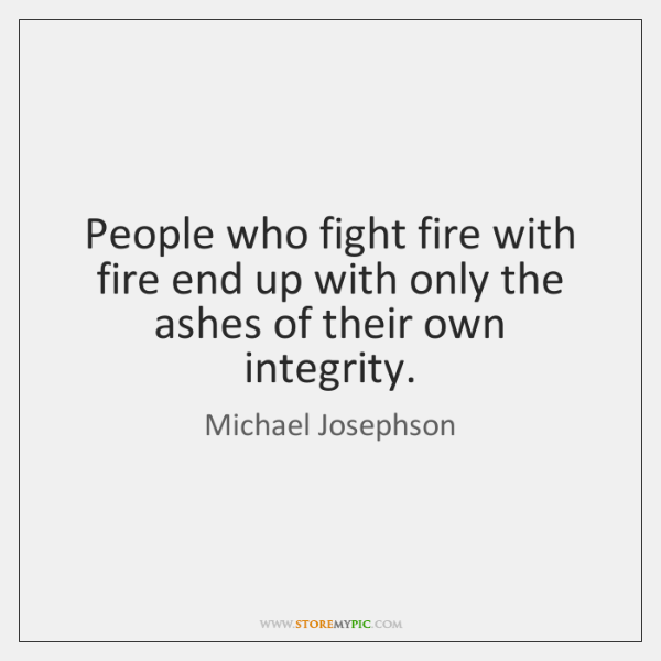 People Who Fight Fire With Fire End Up With Only The Ashes