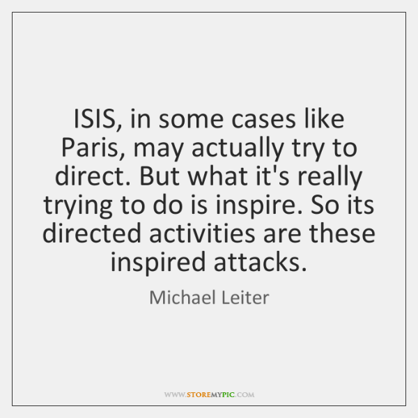 ISIS, in some cases like Paris, may actually try to direct. But ...