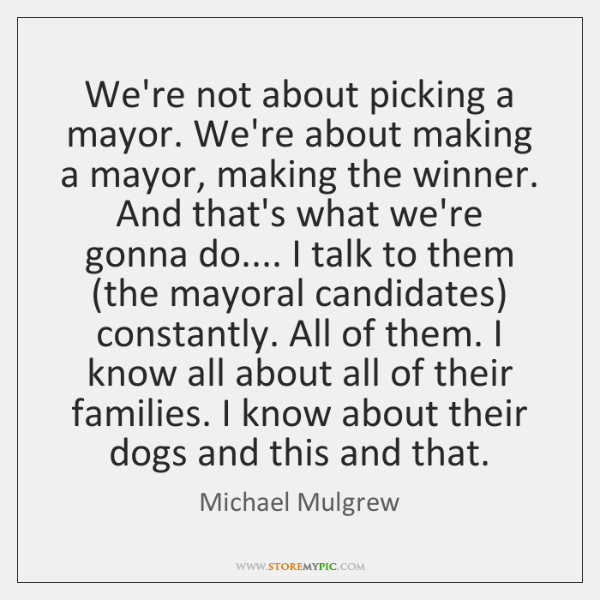 We're not about picking a mayor. We're about making a mayor, making ...