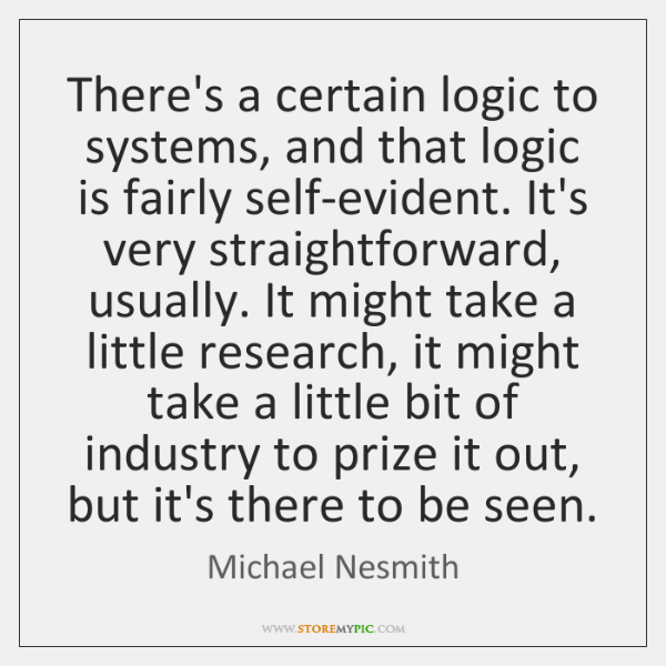There's a certain logic to systems, and that logic is fairly self-evident. ...
