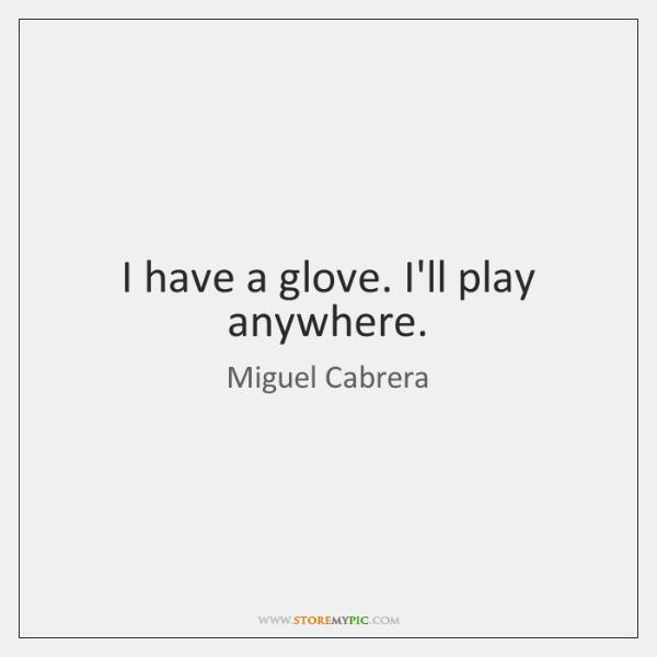 I have a glove. I'll play anywhere.