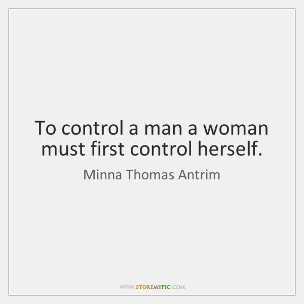 To control a man a woman must first control herself.